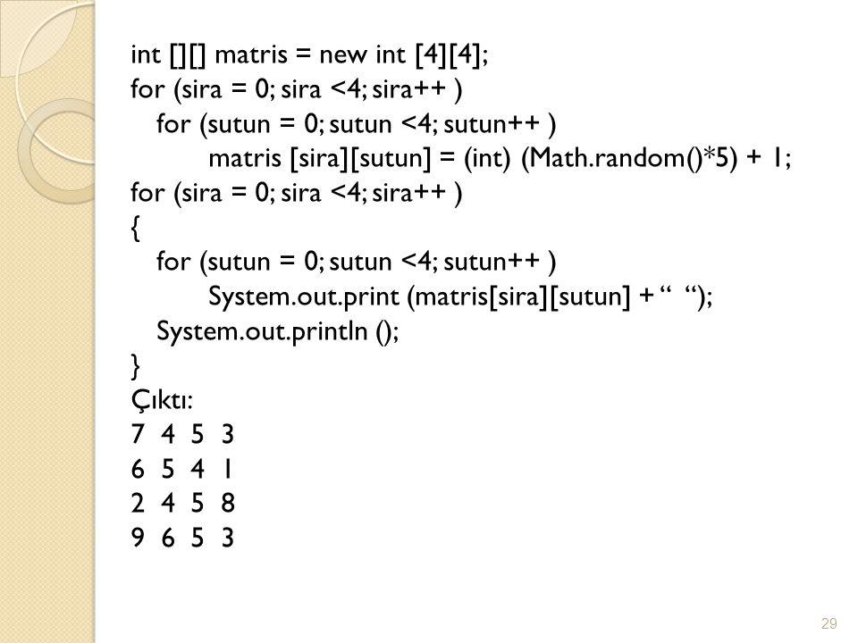 int [][] matris = new int [4][4]; for (sira = 0; sira <4; sira++ ) for (sutun = 0; sutun <4; sutun++ ) matris [sira][sutun] = (int) (Math.random()*5) + 1; { System.out.print (matris[sira][sutun] + ); System.out.println (); } Çıktı: 7 4 5 3 6 5 4 1 2 4 5 8 9 6 5 3